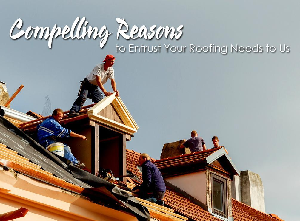 Compelling Reasons To Entrust Your Roofing Needs To Us