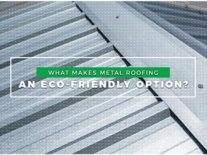 What Makes Metal Roofing An Eco-Friendly Option?