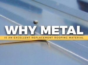 Why Metal Is an Excellent Replacement Roofing Material